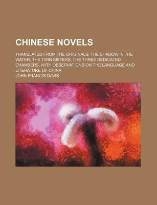 Chinese Novels; Translated from the Originals the Shadow in the Water, the Twin Sisters, the Three Dedicated Chambers, with Observations on the Language and Literature of China