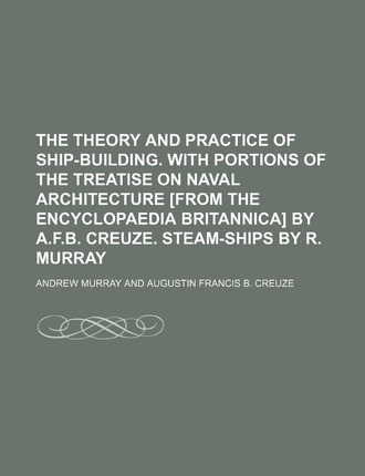 The Theory and Practice of Ship-Building. with Portions of the Treatise on Naval Architecture [From the Encyclopaedia Britannica] by A.F.B. Creuze. Steam-Ships by R. Murray