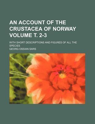 An Account of the Crustacea of Norway; With Short Descriptions and Figures of All the Species Volume . 2-3