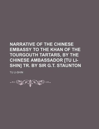 Narrative of the Chinese Embassy to the Khan of the Tourgouth Tartars, by the Chinese Ambassador [Tu Li-Shin] Tr. by Sir G.T. Staunton