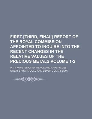 First-[Third, Final] Report of the Royal Commission Appointed to Inquire Into the Recent Changes in the Relative Values of the Precious Metals; With Minutes of Evidence and Appendices Volume 1-2
