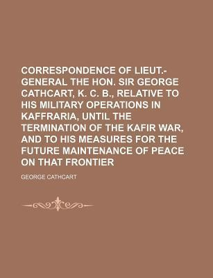 Correspondence of Lieut.-General the Hon. Sir George Cathcart, K. C. B., Relative to His Military Operations in Kaffraria, Until the Termination of the Kafir War, and to His Measures for the Future Maintenance of Peace on That Frontier