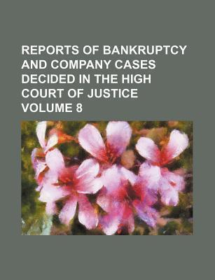 Reports of Bankruptcy and Company Cases Decided in the High Court of Justice Volume 8