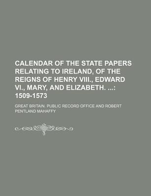 Calendar of the State Papers Relating to Ireland, of the Reigns of Henry VIII., Edward VI., Mary, and Elizabeth.; 1509-1573