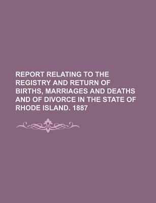 Report Relating to the Registry and Return of Births, Marriages and Deaths and of Divorce in the State of Rhode Island. 1887