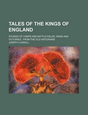 Tales of the Kings of England; Stories of Camps and Battle-Fields, Wars and Victories from the Old Historians