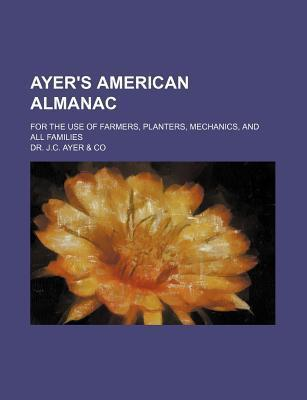Ayer's American Almanac; For the Use of Farmers, Planters, Mechanics, and All Families