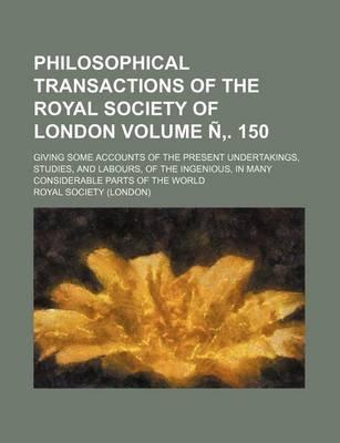 Philosophical Transactions of the Royal Society of London; Giving Some Accounts of the Present Undertakings, Studies, and Labours, of the Ingenious, in Many Considerable Parts of the World Volume N . 150