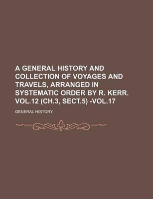 A General History and Collection of Voyages and Travels, Arranged in Systematic Order by R. Kerr. Vol.12 (Ch.3, Sect.5) -Vol.17