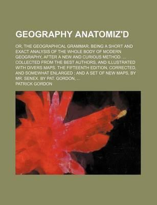 Geography Anatomiz'd; Or, the Geographical Grammar. Being a Short and Exact Analysis of the Whole Body of Modern Geography, After a New and Curious Method. Collected from the Best Authors, and Illustrated with Divers Maps. the Fifteenth