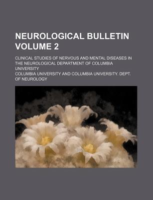 Neurological Bulletin; Clinical Studies of Nervous and Mental Diseases in the Neurological Department of Columbia University Volume 2