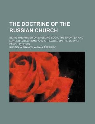 The Doctrine of the Russian Church; Being the Primer or Spelling Book, the Shorter and Longer Catechisms, and a Treatise on the Duty of Parish Priests