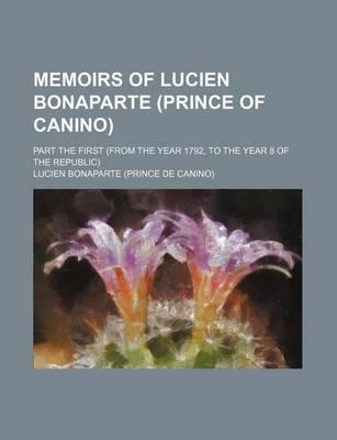 Memoirs of Lucien Bonaparte (Prince of Canino); Part the First (from the Year 1792, to the Year 8 of the Republic)