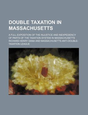Double Taxation in Massachusetts; A Full Exposition of the Injustice and Inexpediency of Parts of the Taxation System in Massachusetts