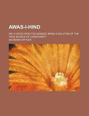 Awas-I-Hind; Or, a Voice from the Ganges Being a Solution of the True Source of Christianity