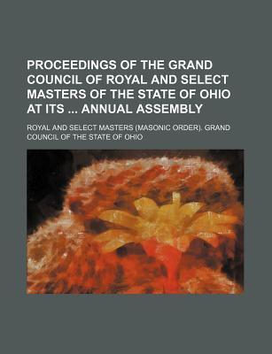 Proceedings of the Grand Council of Royal and Select Masters of the State of Ohio at Its Annual Assembly