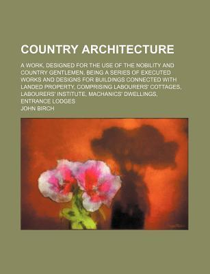 Country Architecture; A Work, Designed for the Use of the Nobility and Country Gentlemen, Being a Series of Executed Works and Designs for Buildings Connected with Landed Property, Comprising Labourers' Cottages, Labourers' Institute,