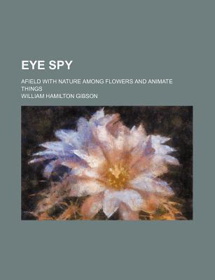 Eye Spy; Afield with Nature Among Flowers and Animate Things