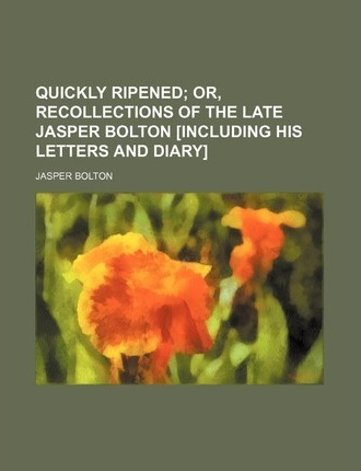 Quickly Ripened; Or, Recollections of the Late Jasper Bolton [Including His Letters and Diary]