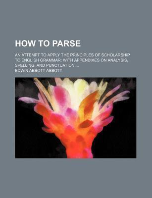 How to Parse; An Attempt to Apply the Principles of Scholarship to English Grammar with Appendixes on Analysis, Spelling, and Punctuation