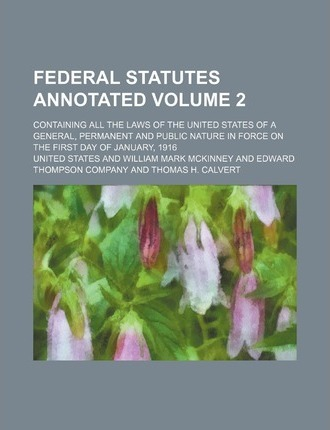 Federal Statutes Annotated; Containing All the Laws of the United States of a General, Permanent and Public Nature in Force on the First Day of Januar