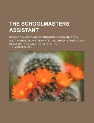 The Schoolmasters Assistant; Being a Compendium of Arithmetic, Both Practical and Thoretical. in Five Parts to Which Is Prefixt, an Essay on the Education of Youth