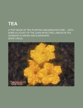 Tea; A Text Book of Tea Planting and Manufacture with Some Account of the Laws Affecting Labour in Tea Gardens in Assam and Elsewhere