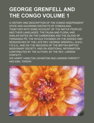 George Grenfell and the Congo; A History and Description of the Congo Independent State and Adjoining Districts of Congoland, Together with Some Accou