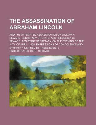 The Assassination of Abraham Lincoln; And the Attempted Assassination of William H. Seward, Secretary of State, and Frederick W. Seward, Assistant Secretary, on the Evening of the 14th of April, 1865. Expressions of Condolence and
