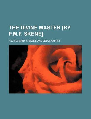 The Divine Master [By F.M.F. Skene]