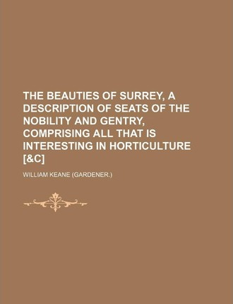 The Beauties of Surrey, a Description of Seats of the Nobility and Gentry, Comprising All That Is Interesting in Horticulture [&C]