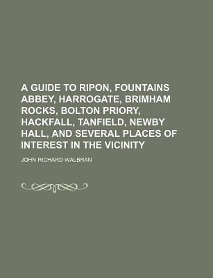A Guide to Ripon, Fountains Abbey, Harrogate, Brimham Rocks, Bolton Priory, Hackfall, Tanfield, Newby Hall, and Several Places of Interest in the Vicinity