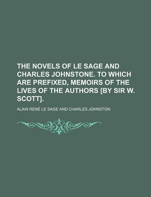 The Novels of Le Sage and Charles Johnstone. to Which Are Prefixed, Memoirs of the Lives of the Authors [By Sir W. Scott]