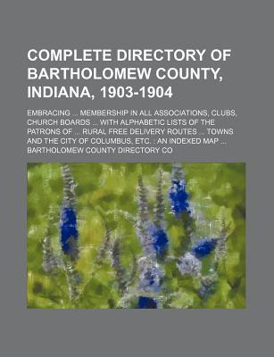 Complete Directory of Bartholomew County, Indiana, 1903-1904; Embracing Membership in All Associations, Clubs, Church Boards with Alphabetic Lists of the Patrons of Rural Free Delivery Routes Towns and the City of Columbus, Etc. an