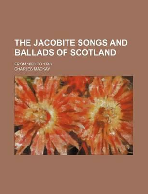 The Jacobite Songs and Ballads of Scotland; From 1688 to 1746