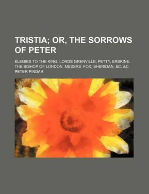 Tristia; Or, the Sorrows of Peter. Elegies to the King, Lords Grenville, Petty, Erskine, the Bishop of London, Messrs. Fox, Sheridan, &C. &C