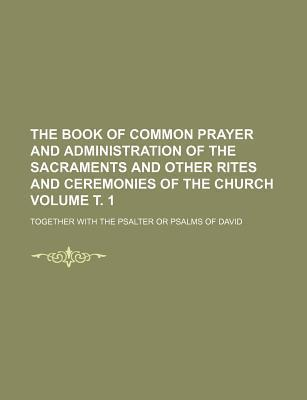 The Book of Common Prayer and Administration of the Sacraments and Other Rites and Ceremonies of the Church; Together with the Psalter or Psalms of Da