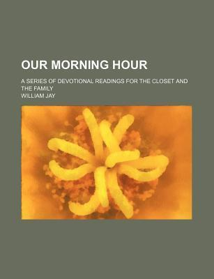 Our Morning Hour; A Series of Devotional Readings for the Closet and the Family