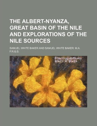 The Albert-Nyanza, Great Basin of the Nile and Explorations of the Nile Sources