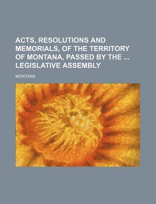Acts, Resolutions and Memorials, of the Territory of Montana, Passed by the Legislative Assembly