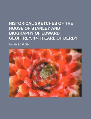 Historical Sketches of the House of Stanley and Biography of Edward Geoffrey, 14th Earl of Derby