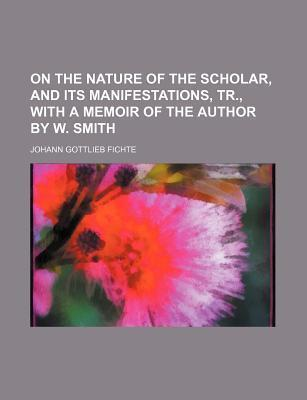 On the Nature of the Scholar, and Its Manifestations, Tr., with a Memoir of the Author by W. Smith
