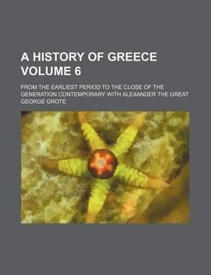 A History of Greece; From the Earliest Period to the Close of the Generation Contemporary with Alexander the Great Volume 6