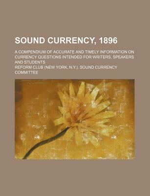Sound Currency, 1896; A Compendium of Accurate and Timely Information on Currency Questions Intended for Writers, Speakers and Students