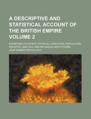 A Descriptive and Statistical Account of the British Empire; Exhibiting Its Extent, Physical Capacities, Population, Industry, and Civil and Religious Institutions Volume 2