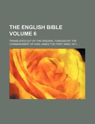 The English Bible; Translated Out of the Original Tongues by the Commandment of King James the First Anno 1611 Volume 6