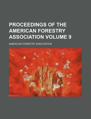 Proceedings of the American Forestry Association Volume 9