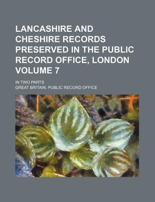Lancashire and Cheshire Records Preserved in the Public Record Office, London; In Two Parts Volume 7