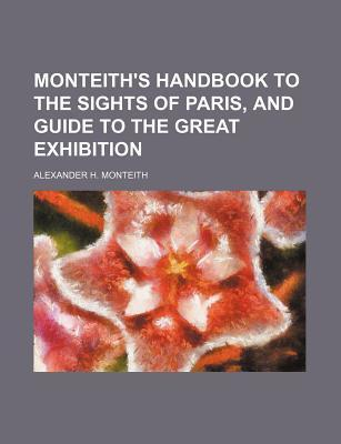 Monteith's Handbook to the Sights of Paris, and Guide to the Great Exhibition