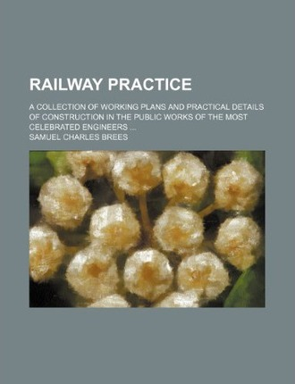Railway Practice; A Collection of Working Plans and Practical Details of Construction in the Public Works of the Most Celebrated Engineers